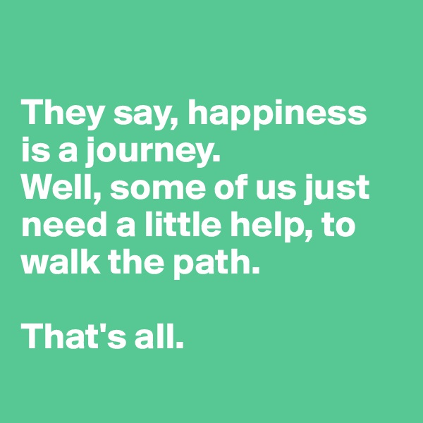 They say, happiness is a journey.   Well, some of us just need a little help, to walk the path.   That's all.