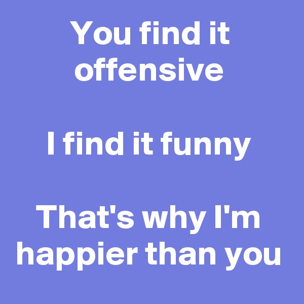 You find it offensive  I find it funny  That's why I'm happier than you