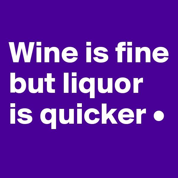 Wine is fine but liquor is quicker •