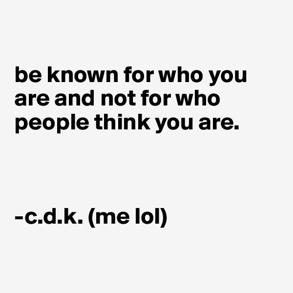 be known for who you are and not for who people think you are.    -c.d.k. (me lol)
