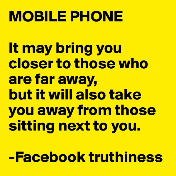 MOBILE PHONE  It may bring you closer to those who are far away, but it will also take you away from those sitting next to you.   -Facebook truthiness