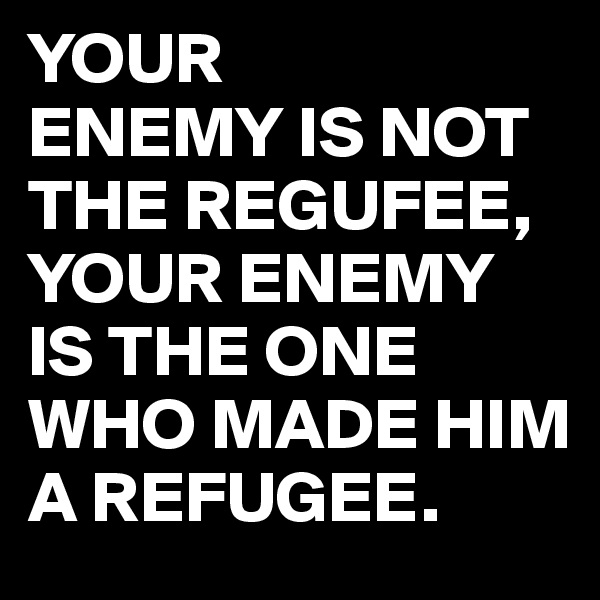 YOUR ENEMY IS NOT THE REGUFEE, YOUR ENEMY IS THE ONE WHO MADE HIM A REFUGEE.