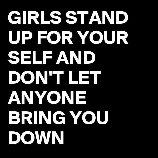 GIRLS STAND UP FOR YOUR SELF AND DON'T LET ANYONE BRING YOU DOWN