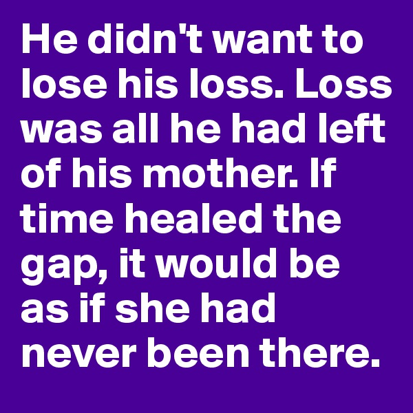 He didn't want to lose his loss. Loss was all he had left of his mother. If time healed the gap, it would be as if she had never been there.