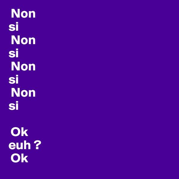 Non si  Non si  Non si  Non si   Ok euh ?  Ok