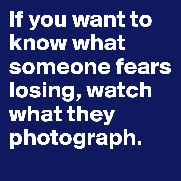 If you want to know what someone fears losing, watch what they photograph.