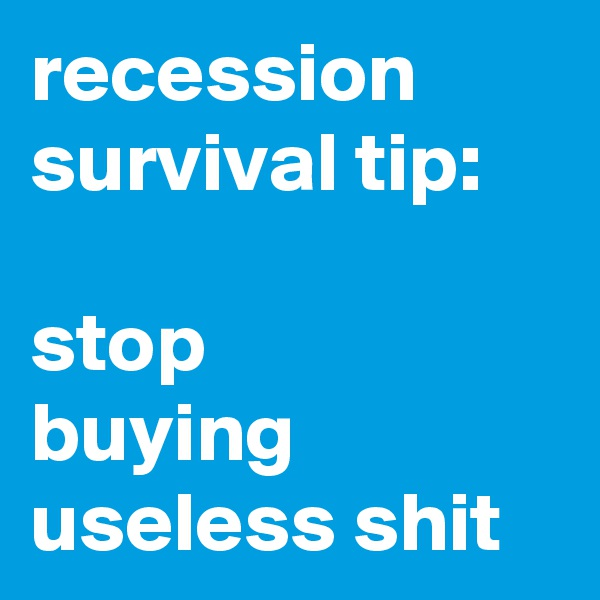 recession survival tip:  stop buying useless shit