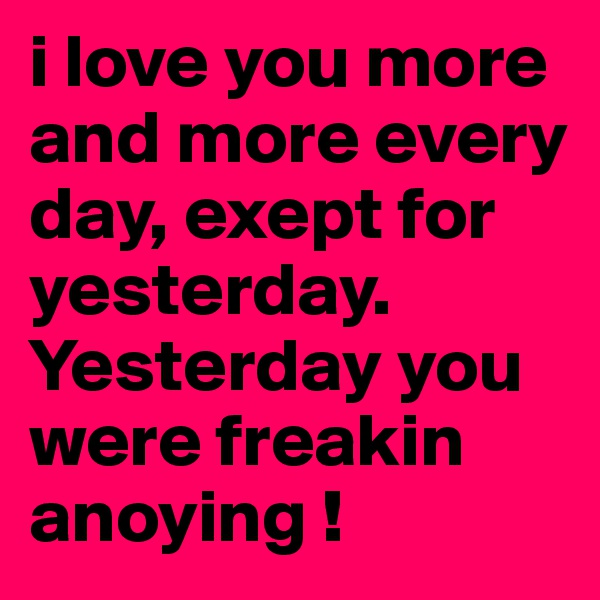 i love you more and more every day, exept for yesterday.  Yesterday you were freakin anoying !