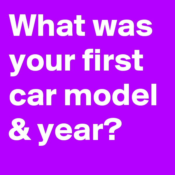 What was your first car model & year?