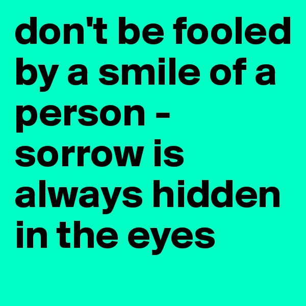 don't be fooled by a smile of a person - sorrow is always hidden in the eyes