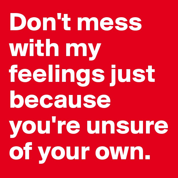 Don't mess with my feelings just because you're unsure of your own.