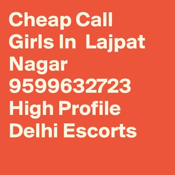 Cheap Call Girls In  Lajpat Nagar     9599632723    High Profile Delhi Escorts