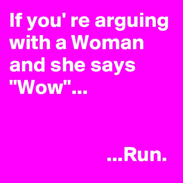 "If you' re arguing with a Woman and she says ""Wow""...                          ...Run."