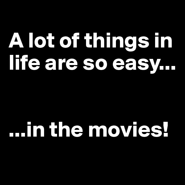 A lot of things in life are so easy...   ...in the movies!