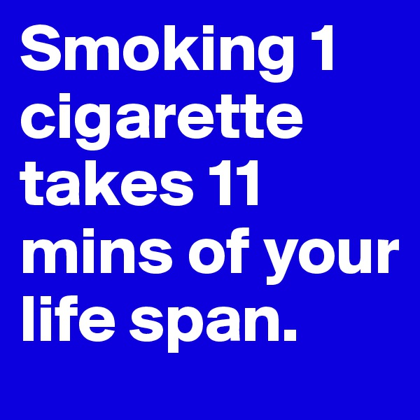 Smoking 1 cigarette takes 11 mins of your life span.