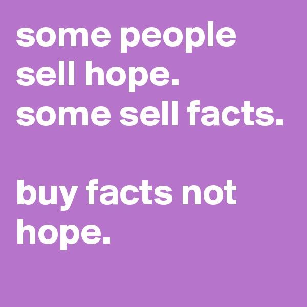 some people sell hope.  some sell facts.  buy facts not hope.