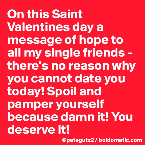 On this Saint Valentines day a message of hope to all my single friends - there's no reason why you cannot date you today! Spoil and pamper yourself because damn it! You deserve it!