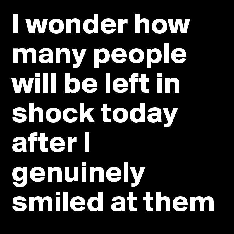 I wonder how many people will be left in shock today after I genuinely smiled at them
