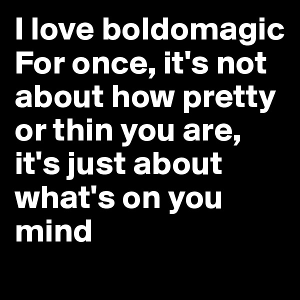 I love boldomagic For once, it's not about how pretty or thin you are, it's just about what's on you mind