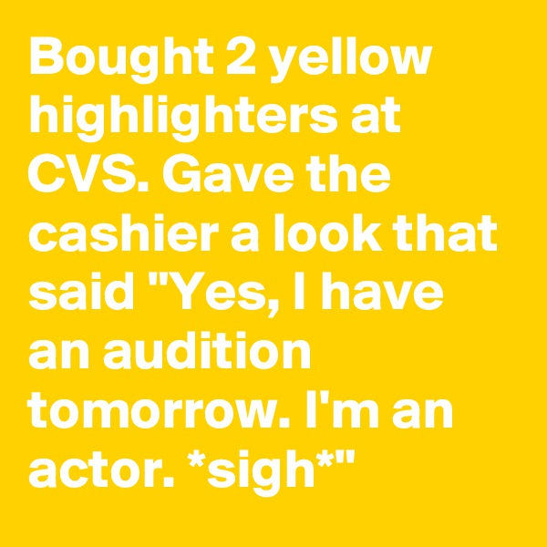 """Bought 2 yellow highlighters at CVS. Gave the cashier a look that said """"Yes, I have an audition tomorrow. I'm an actor. *sigh*"""""""