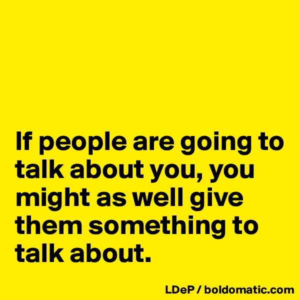 If people are going to talk about you, you might as well give them something to talk about.