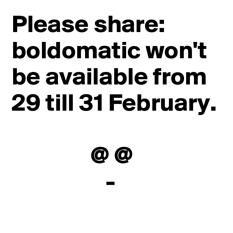 Please share: boldomatic won't be available from 29 till 31 February.                  @ @                    -