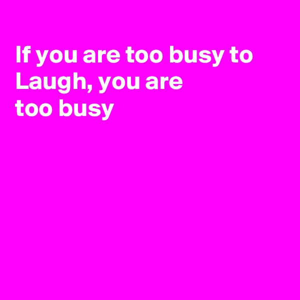 If you are too busy to Laugh, you are  too busy