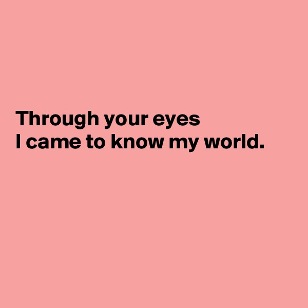 Through your eyes I came to know my world.