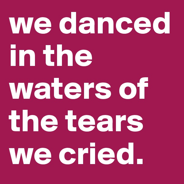 we danced in the waters of the tears we cried.