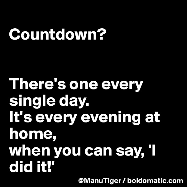 Countdown?   There's one every single day.  It's every evening at home,  when you can say, 'I did it!'