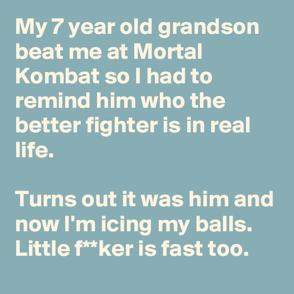 My 7 year old grandson beat me at Mortal Kombat so I had to remind him who the better fighter is in real life.  Turns out it was him and now I'm icing my balls. Little f**ker is fast too.