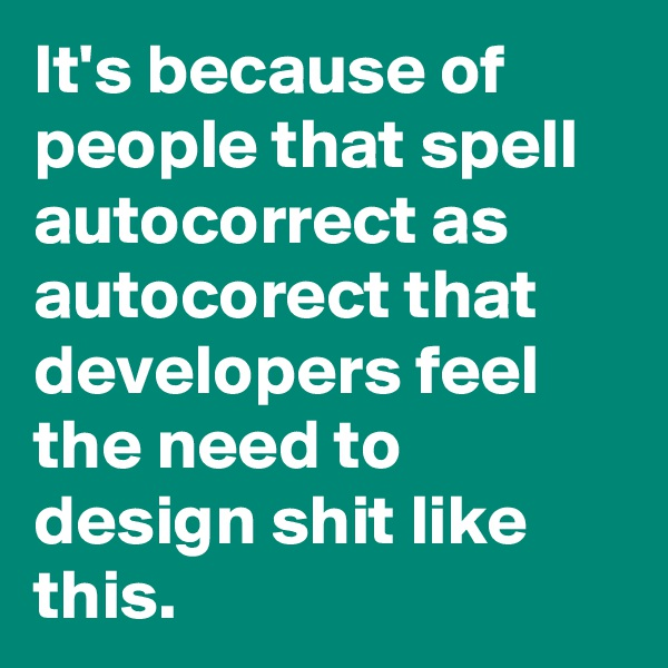 It's because of people that spell autocorrect as autocorect that developers feel the need to design shit like this.