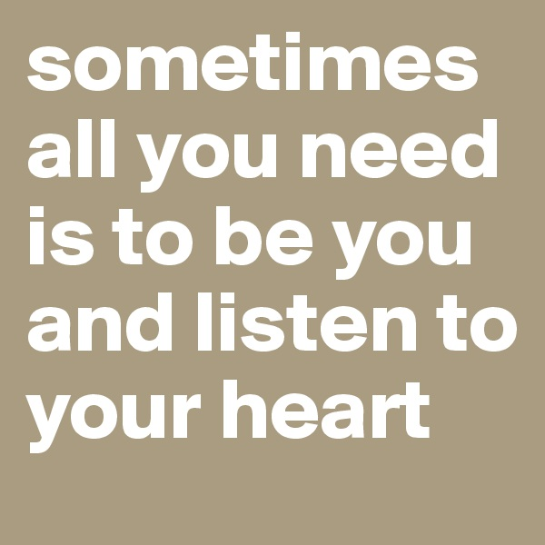 sometimes all you need is to be you and listen to your heart