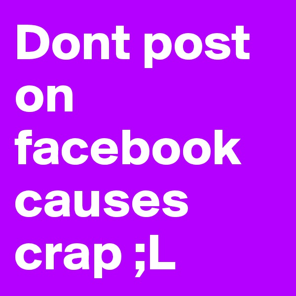 Dont post on facebook causes crap ;L