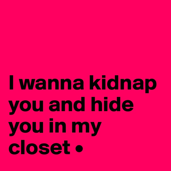 I wanna kidnap you and hide you in my closet •