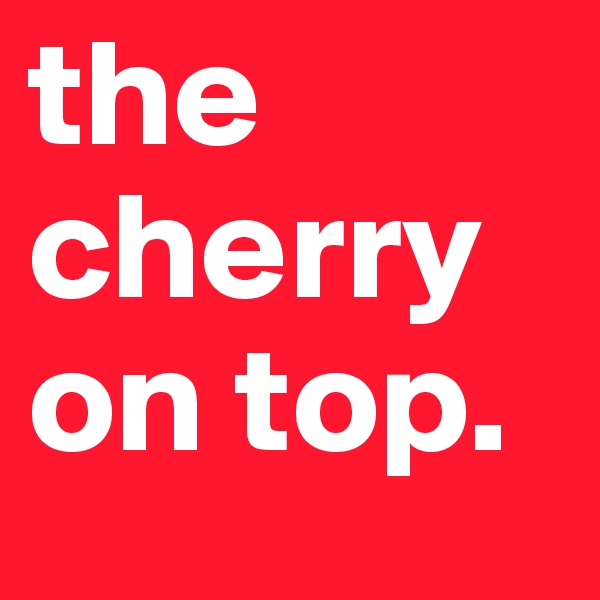 the cherry on top.