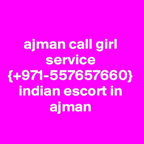 ajman call girl service {+971-557657660} indian escort in ajman