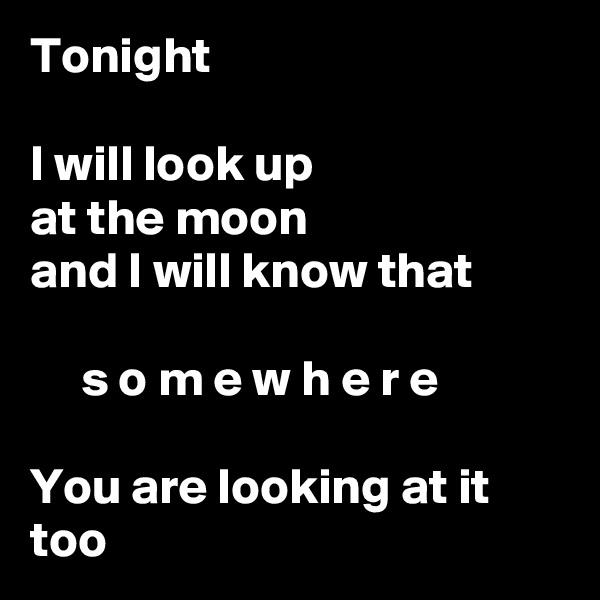 Tonight  I will look up at the moon and I will know that       s o m e w h e r e  You are looking at it too