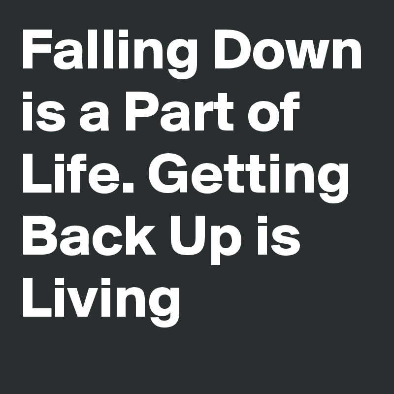 Falling Down is a Part of Life. Getting Back Up is Living