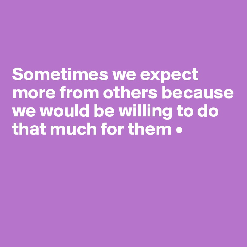 Sometimes we expect more from others because we would be willing to do that much for them •