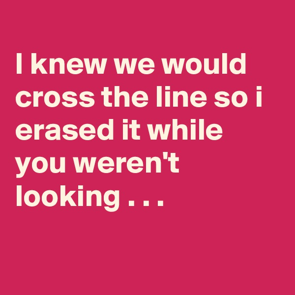 I knew we would cross the line so i erased it while you weren't looking . . .