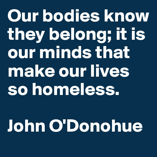 Our bodies know they belong; it is our minds that make our lives so homeless.  John O'Donohue