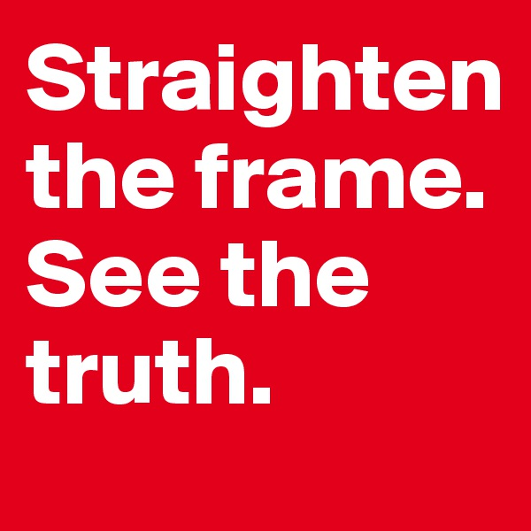 Straighten the frame. See the truth.