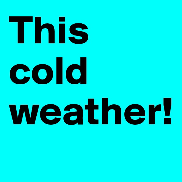 This cold weather!
