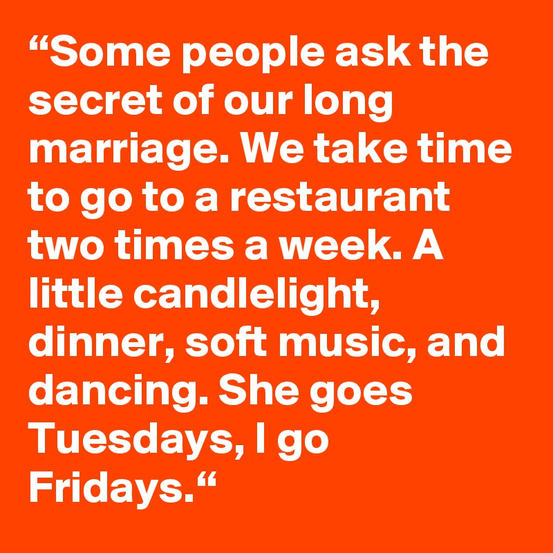 """Some people ask the secret of our long marriage. We take time to go to a restaurant two times a week. A little candlelight, dinner, soft music, and dancing. She goes Tuesdays, I go Fridays."""