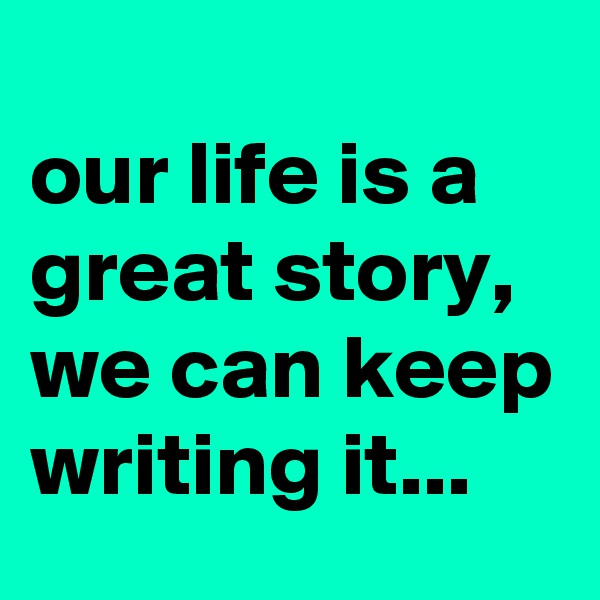 our life is a great story, we can keep writing it...