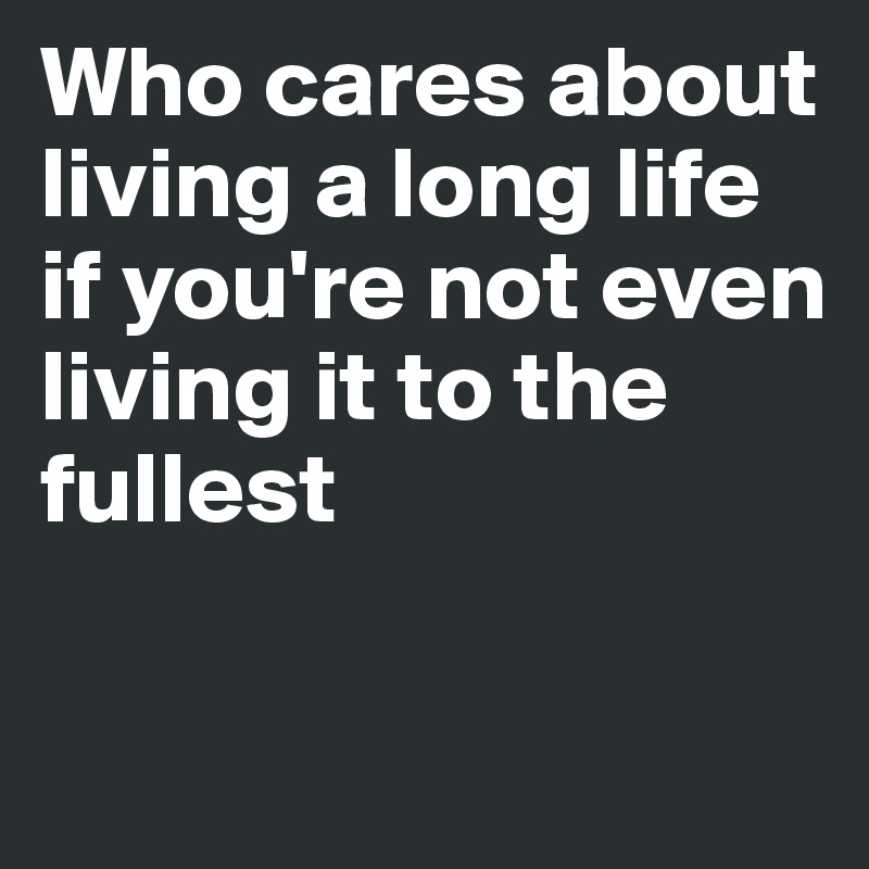 Who cares about living a long life if you're not even living it to the fullest