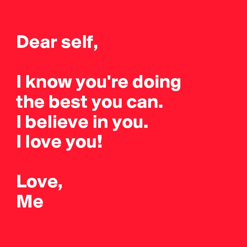 Dear self,   I know you're doing   the best you can.  I believe in you.  I love you!   Love,  Me