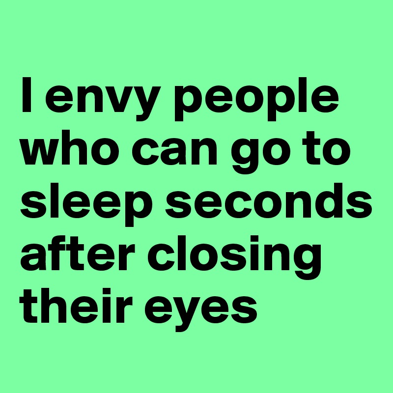 I envy people who can go to sleep seconds after closing their eyes