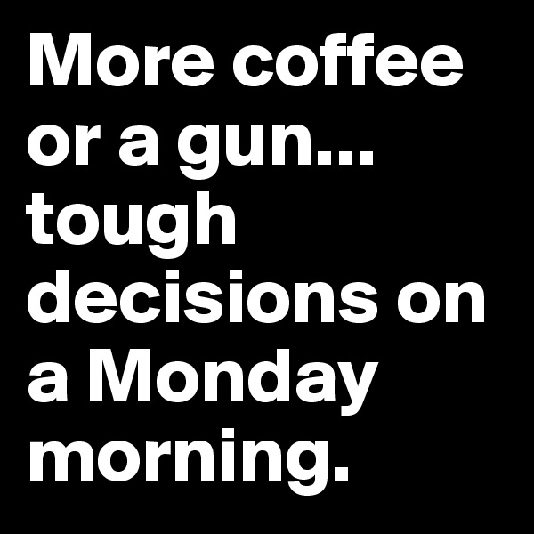 More coffee or a gun...  tough decisions on a Monday morning.